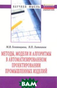 Методы, модели и алгоритмы в автоматизированном проектировании промышленных изделий:Монография/М. В. Г
