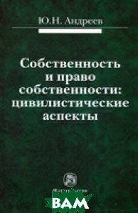 Купить Собственность и право собственности: цивилистические аспекты. Монография, НОРМА, Андреев Ю.Н., 978-5-91768-329-4