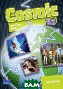 Купить Cosmic B2. Teacher`s Book, Pearson Education (Longman), Campbell Liza, 978-1-4082-4669-6