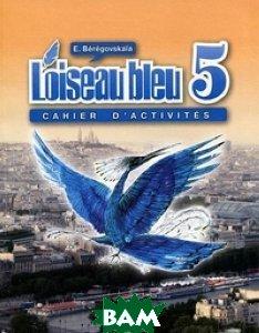 Купить L'oiseau bleu 5: Cahier d'activites / Французский язык. 5 класс. Рабочая тетрадь, Просвещение, Береговская Эда Моисеевна, 978-5-09-028737-1