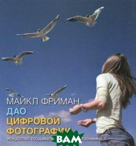 Купить Дао цифровой фотографии. Искусство создавать удачные фотоснимки, Добрая книга, Майкл Фриман., 978-5-98124-351-6