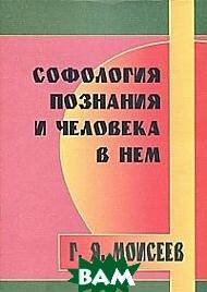 Купить Софология познания и человека в нем, Профит Стайл, Моисеев Г.Я., 978-5-98857-006-6