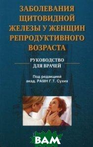Заболевания щитовидной железы у женщин репродуктивного возраста. Руководство для врачей