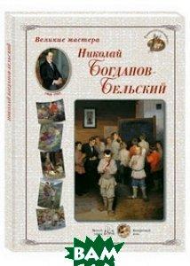 Купить Великие мастера. Николай Богданов-Бельский, БЕЛЫЙ ГОРОД, 978-5-7793-4277-3