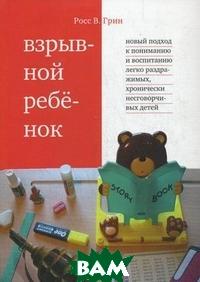 Купить Взрывной ребенок. Новый подход к воспитанию и пониманию легко раздражимых, хронически несговорчивых детей, Теревинф, Росс В. Грин, 978-5-4212-0056-7