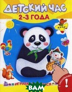 Купить Играем и учимся. Детский час 2-3 лет. Книжка с наклейками. Для детей от 3 лет, Омега-пресс, 978-5-465-03578-1