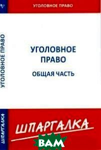Купить Шпаргалка. Уголовное право. Общая часть, Сибирское университетское издательство, 978-5-4374-0988-6