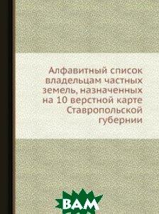 Купить Алфавитный список владельцам частных земель, назначенных на 10 верстной карте Ставропольской губернии, Нобель Пресс, 978-5-517-82151-5