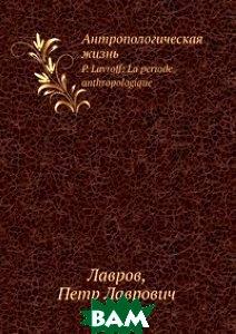 Купить Антропологическая жизнь, Нобель Пресс, П.Л. Лавров, 978-5-517-77222-0