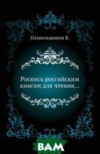 Купить Роспись российским книгам для чтения, Нобель Пресс, В. Плавильщиков, 978-5-458-00861-7