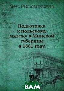 Купить Подготовка к польскому мятежу в Минской губернии в 1861 году, Нобель Пресс, П.М. Меер, 978-5-517-83635-9