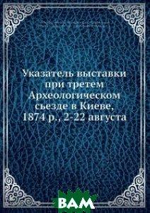 Купить Указатель выставки при третем Археологическом сьезде в Киеве, 1874 р., 2-22 августа, Нобель Пресс, 978-5-517-83634-2