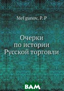 Купить Очерки по истории Русской торговли, Нобель Пресс, П.П. Мельгунов, 978-5-517-83616-8