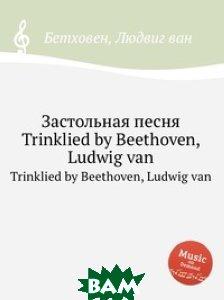 Купить Застольная песня, WoO 109, Музбука, Л.В. Бетховен, 978-5-517-74639-9