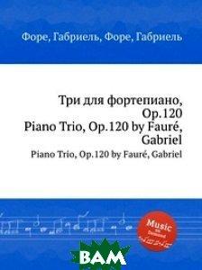 Купить Три для фортепиано, Op.120, Музбука, Г. Форе, 978-5-8846-0218-2