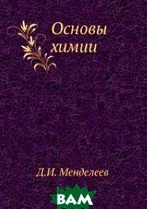 Купить Основы химии, Книга по Требованию, Д.И. Менделеев, 978-5-458-26553-9