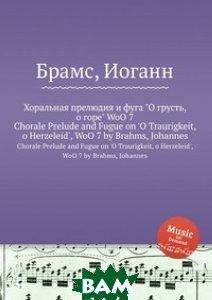 Хоральная прелюдия и фуга О грусть, о горе WoO 7