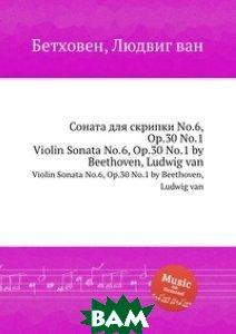 Купить Соната для скрипки No.6, ор.30 No.1, Музбука, Л.В. Бетховен, 978-5-517-74683-2