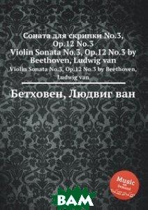 Купить Соната для скрипки No.3, ор.12 No.3, Музбука, Л.В. Бетховен, 978-5-517-74680-1