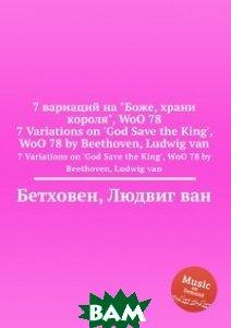 Купить 7 вариаций на Боже, храни короля, WoO 78, Музбука, Л.В. Бетховен, 978-5-517-74657-3