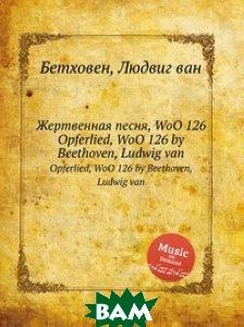 Купить Жертвенная песня, WoO 126, Музбука, Л.В. Бетховен, 978-5-517-74506-4