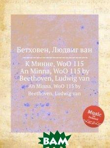 Купить К Минне, WoO 115, Музбука, Л.В. Бетховен, 978-5-517-74377-0