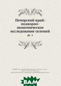 Купить Печорский край: подворно-экономическое исследование селений, Нобель Пресс, 978-5-518-02749-7