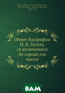 Купить Опыт биографии Н. В. Гоголя, со включением до сорока его писем, Нобель Пресс, Н. Гоголь, 978-5-518-02652-0
