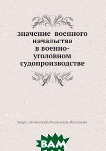 Купить Значение военного начальства в военно-уголовном судопроизводстве, Нобель Пресс, С.С. Абрамович -Барановский, 978-5-518-02486-1