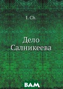 Купить Дело Салникеева, Нобель Пресс, И.Ч., 978-5-518-01864-8