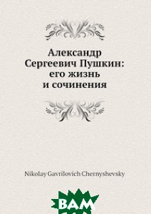 Александр Сергеевич Пушкин: его жизнь и сочинения