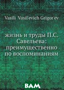 Жизнь и труды П. С. Савельева: преимущественно по воспоминаниям