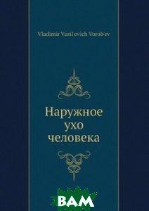Купить Наружное ухо человека, Нобель Пресс, В.В. Воробьев, 978-5-518-01431-2