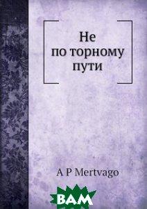 Купить Не по торному пути, Нобель Пресс, А.П. Мертваго, 978-5-518-01429-9