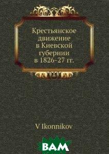Купить Крестьянское движение в Киевской губернии в 1826-27 гг., Нобель Пресс, В. Иконников, 978-5-518-01352-0