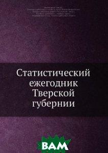 Купить Статистический ежегодник Тверской губернии, Нобель Пресс, 978-5-518-01164-9