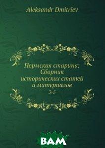 Купить Пермская старина: Сборник исторических статей и материалов, Нобель Пресс, А. Дмитриев, 978-5-518-00990-5
