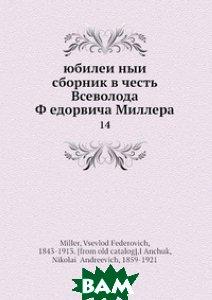 Купить Юбилейный сборник в честь В. Ф?едоровича Миллера, Нобель Пресс, В.Ф. Миллер, 978-5-518-00679-9