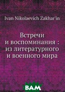 Купить Встречи и воспоминания: из литературного и военного мира, Нобель Пресс, И.Н. Захарьин, 978-5-518-00293-7