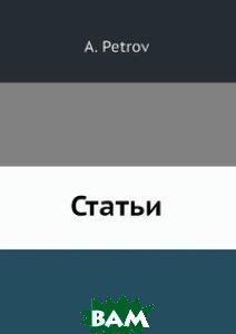 Купить Статьи (изд. 1906 г. ), Нобель Пресс, А. Петров, 978-5-518-00142-8