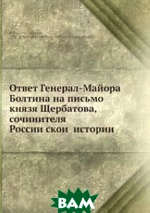 Купить Ответ Генерал-Майора Болтина на письмо князя Щербатова, сочинителя Российской истории, Нобель Пресс, И.Н. Болтин, 978-5-517-99822-4
