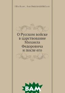 Купить О Русском войске в царствование Михаила Федоровича и после его, Нобель Пресс, И.Д. Беляев, 978-5-517-99820-0