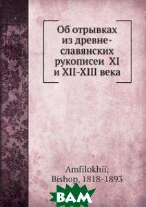 Купить Об отрывках из древне-славянских рукописей XI и XII-XIII века, Нобель Пресс, Епископ Амфилохий, 978-5-517-99665-7