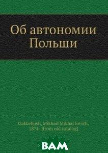 Купить Об автономии Польши, Нобель Пресс, М.М. Гаккебуш, 978-5-517-99574-2