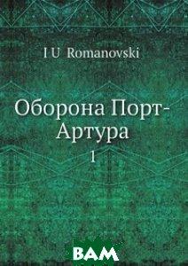 Купить Оборона Порт-Артура, Нобель Пресс, Ю. Романовский, 978-5-517-99561-2