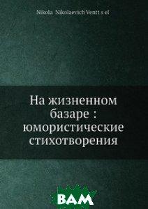 Купить На жизненном базаре: юмористические стихотворения, Нобель Пресс, Н.Н. Вентцель, 978-5-517-99524-7