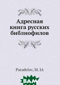 Купить Адресная книга русских библиофилов, Нобель Пресс, М.Я. Параделов, 978-5-517-99475-2