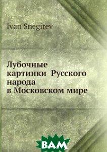 Купить Лубочные картинки Русского народа в Московском мире, Нобель Пресс, И. Снегирев, 978-5-517-99410-3