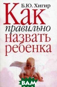 Купить Как правильно назвать ребенка, АСТ, Борис Хигир, 978-5-17-018561-0