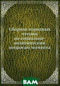 Купить Сборник народных чтении по социально-политическим вопросам момента, Нобель Пресс, В.Е. Делден, 978-5-517-83548-2